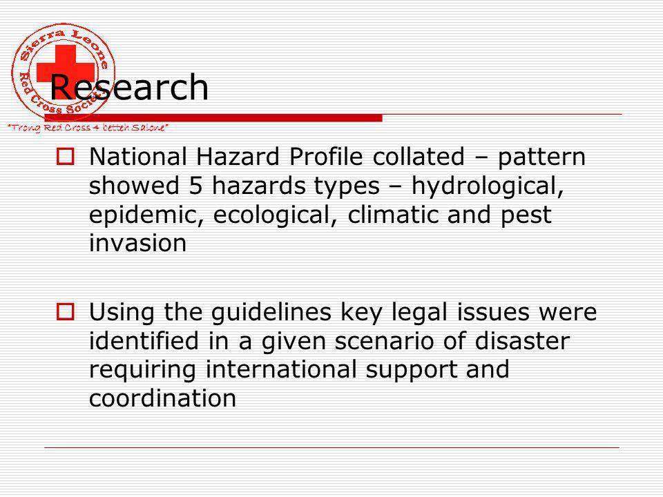 Trong Red Cross 4 betteh Salone Research National Hazard Profile collated – pattern showed 5 hazards types – hydrological, epidemic, ecological, climatic and pest invasion Using the guidelines key legal issues were identified in a given scenario of disaster requiring international support and coordination