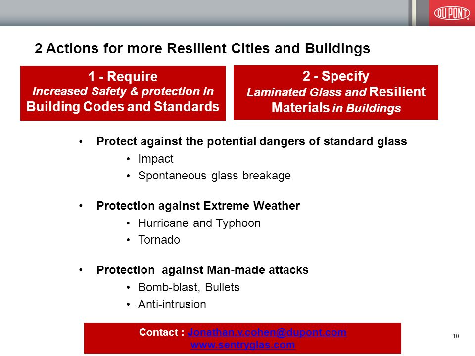 2 Actions for more Resilient Cities and Buildings 1 - Require Increased Safety & protection in Building Codes and Standards 10 Protect against the potential dangers of standard glass Impact Spontaneous glass breakage Protection against Extreme Weather Hurricane and Typhoon Tornado Protection against Man-made attacks Bomb-blast, Bullets Anti-intrusion 2 - Specify Laminated Glass and Resilient Materials in Buildings Contact : Jonathan.v.cohen@dupont.comJonathan.v.cohen@dupont.com www.sentryglas.com