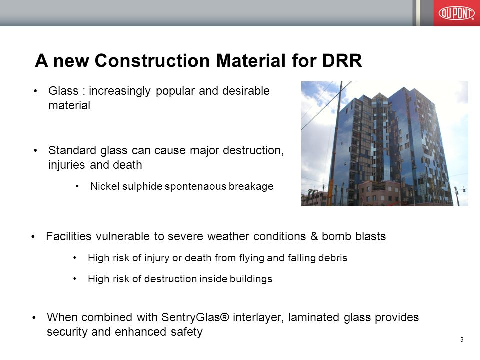 A new Construction Material for DRR Glass : increasingly popular and desirable material Standard glass can cause major destruction, injuries and death Nickel sulphide spontenaous breakage When combined with SentryGlas® interlayer, laminated glass provides security and enhanced safety 3 Facilities vulnerable to severe weather conditions & bomb blasts High risk of injury or death from flying and falling debris High risk of destruction inside buildings