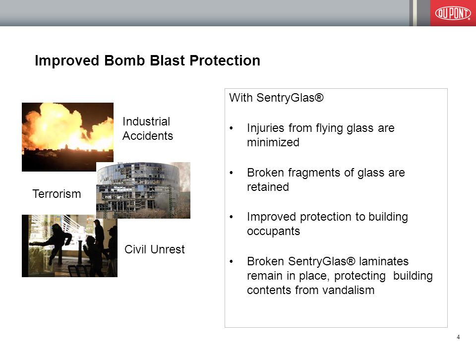Improved Bomb Blast Protection With SentryGlas® Injuries from flying glass are minimized Broken fragments of glass are retained Improved protection to building occupants Broken SentryGlas® laminates remain in place, protecting building contents from vandalism 4 Industrial Accidents Terrorism Civil Unrest