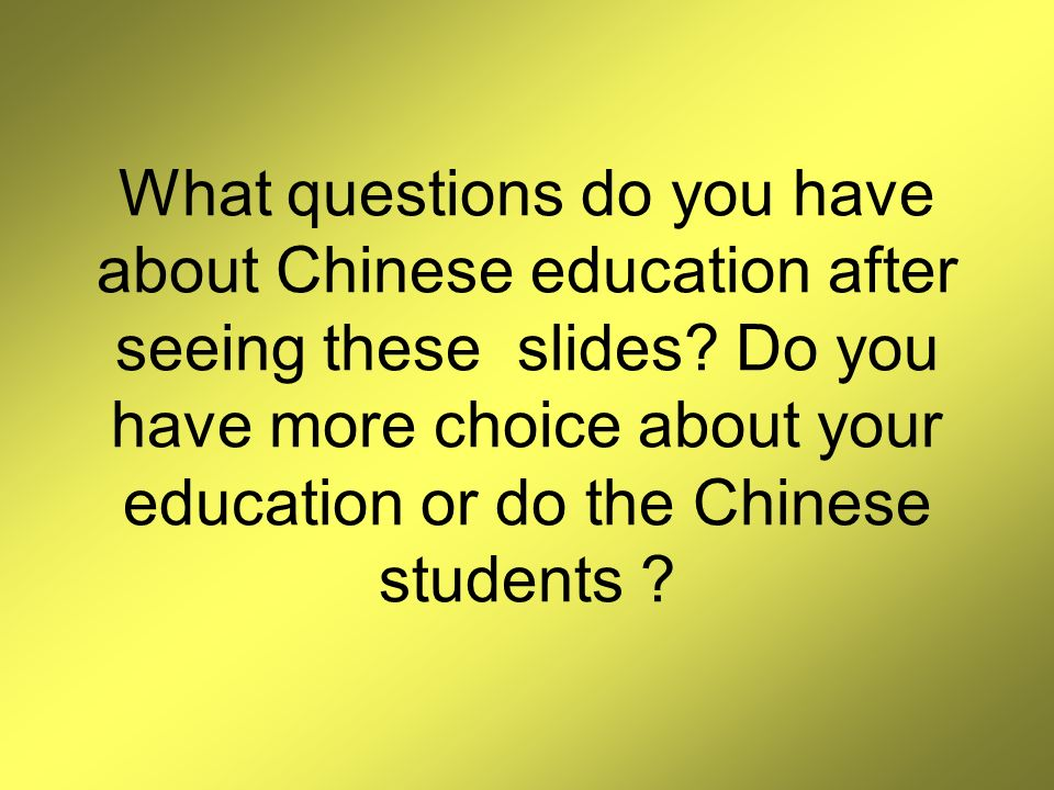 What questions do you have about Chinese education after seeing these slides.