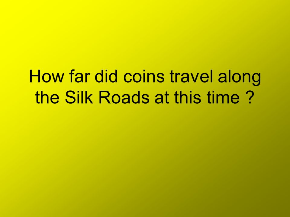 How far did coins travel along the Silk Roads at this time ?