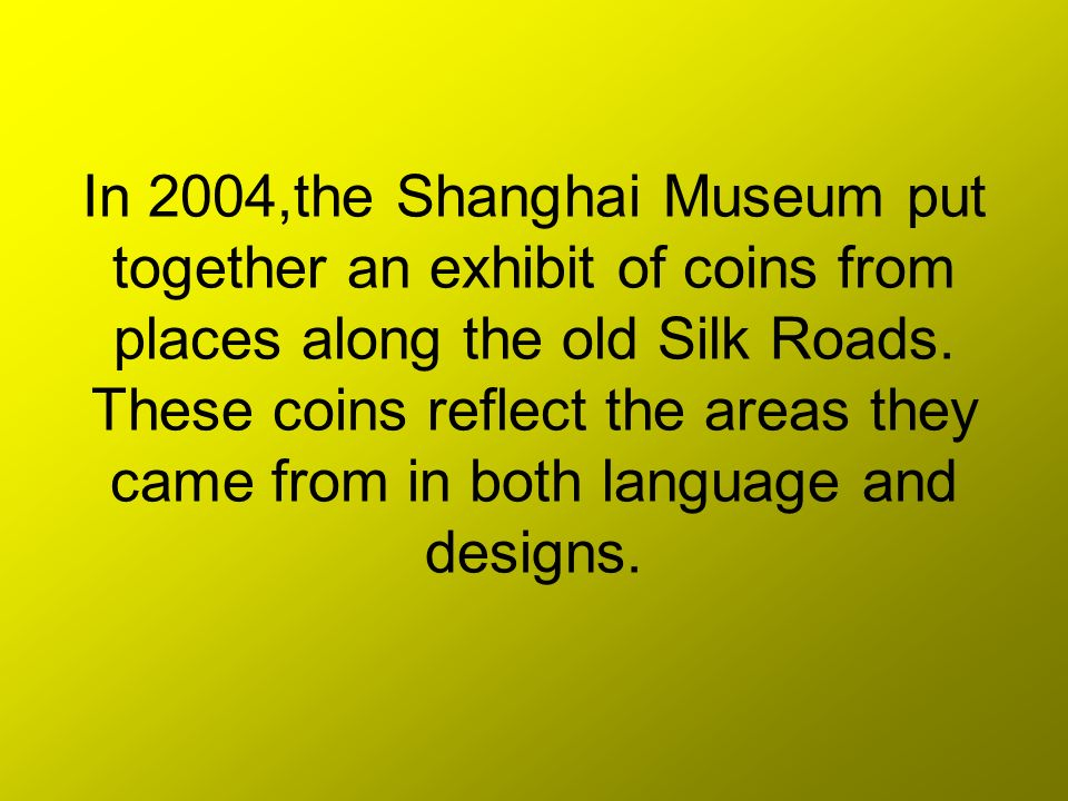 In 2004,the Shanghai Museum put together an exhibit of coins from places along the old Silk Roads.