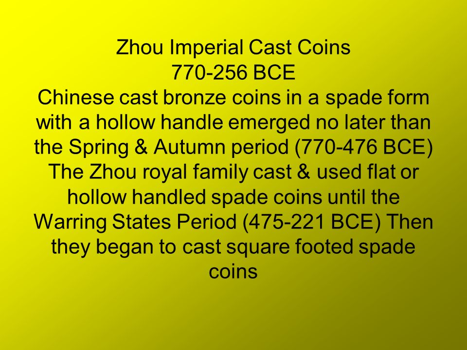 Zhou Imperial Cast Coins BCE Chinese cast bronze coins in a spade form with a hollow handle emerged no later than the Spring & Autumn period ( BCE) The Zhou royal family cast & used flat or hollow handled spade coins until the Warring States Period ( BCE) Then they began to cast square footed spade coins