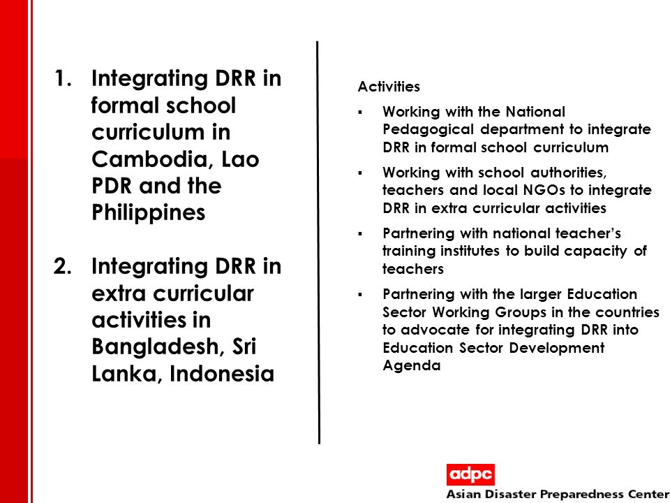 Activities Working with the National Pedagogical department to integrate DRR in formal school curriculum Working with school authorities, teachers and