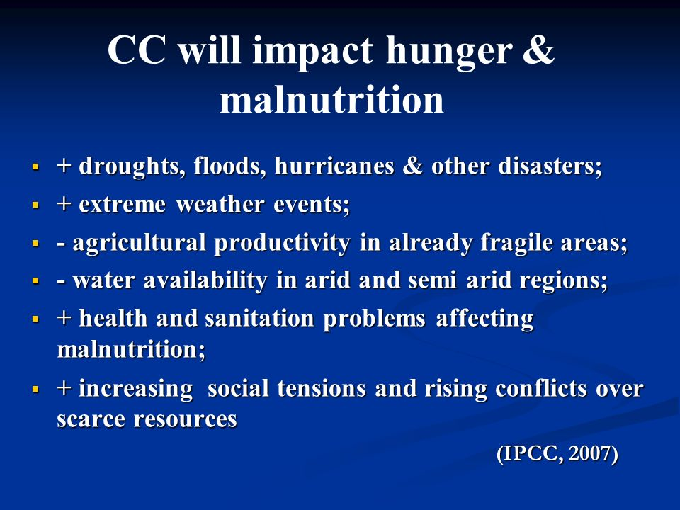 + droughts, floods, hurricanes & other disasters; + droughts, floods, hurricanes & other disasters; + extreme weather events; + extreme weather events; - agricultural productivity in already fragile areas; - agricultural productivity in already fragile areas; - water availability in arid and semi arid regions; - water availability in arid and semi arid regions; + health and sanitation problems affecting malnutrition; + health and sanitation problems affecting malnutrition; + increasing social tensions and rising conflicts over scarce resources + increasing social tensions and rising conflicts over scarce resources (IPCC, 2007) (IPCC, 2007) CC will impact hunger & malnutrition