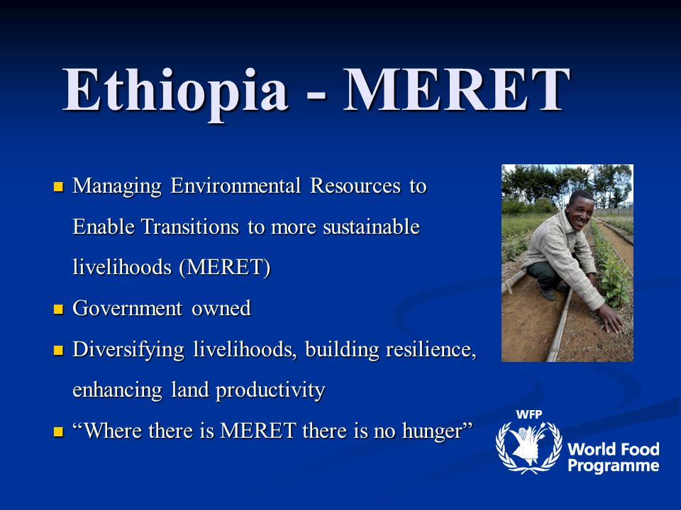 Slide 6 Ethiopia - MERET Managing Environmental Resources to Enable Transitions to more sustainable livelihoods (MERET) Managing Environmental Resources to Enable Transitions to more sustainable livelihoods (MERET) Government owned Government owned Diversifying livelihoods, building resilience, enhancing land productivity Diversifying livelihoods, building resilience, enhancing land productivity Where there is MERET there is no hunger Where there is MERET there is no hunger