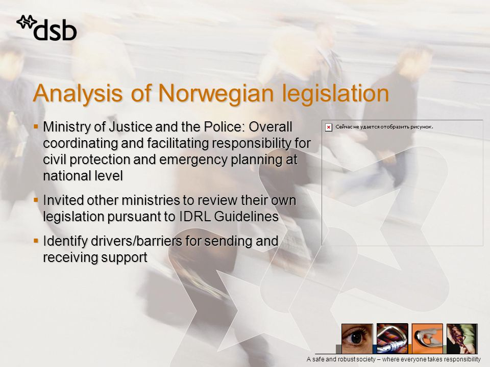 A safe and robust society – where everyone takes responsibility Analysis of Norwegian legislation Ministry of Justice and the Police: Overall coordinating and facilitating responsibility for civil protection and emergency planning at national level Ministry of Justice and the Police: Overall coordinating and facilitating responsibility for civil protection and emergency planning at national level Invited other ministries to review their own legislation pursuant to IDRL Guidelines Invited other ministries to review their own legislation pursuant to IDRL Guidelines Identify drivers/barriers for sending and receiving support Identify drivers/barriers for sending and receiving support