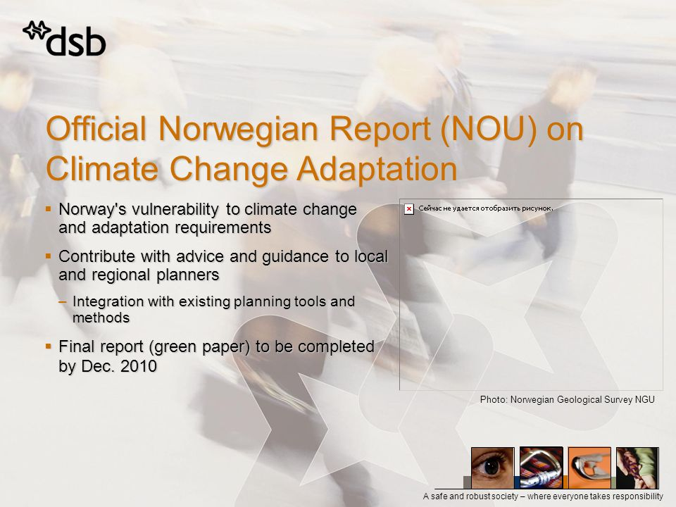 A safe and robust society – where everyone takes responsibility Official Norwegian Report (NOU) on Climate Change Adaptation Norway s vulnerability to climate change and adaptation requirements Norway s vulnerability to climate change and adaptation requirements Contribute with advice and guidance to local and regional planners Contribute with advice and guidance to local and regional planners –Integration with existing planning tools and methods Final report (green paper) to be completed by Dec.