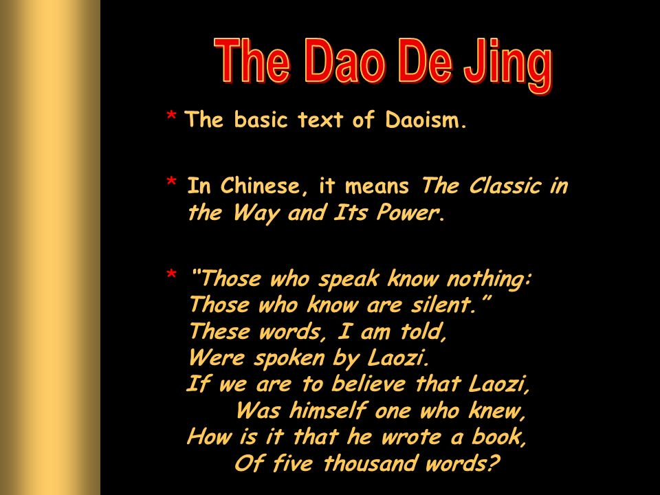 * The basic text of Daoism. * In Chinese, it means The Classic in the Way and Its Power. * Those who speak know nothing: Those who know are silent. Th