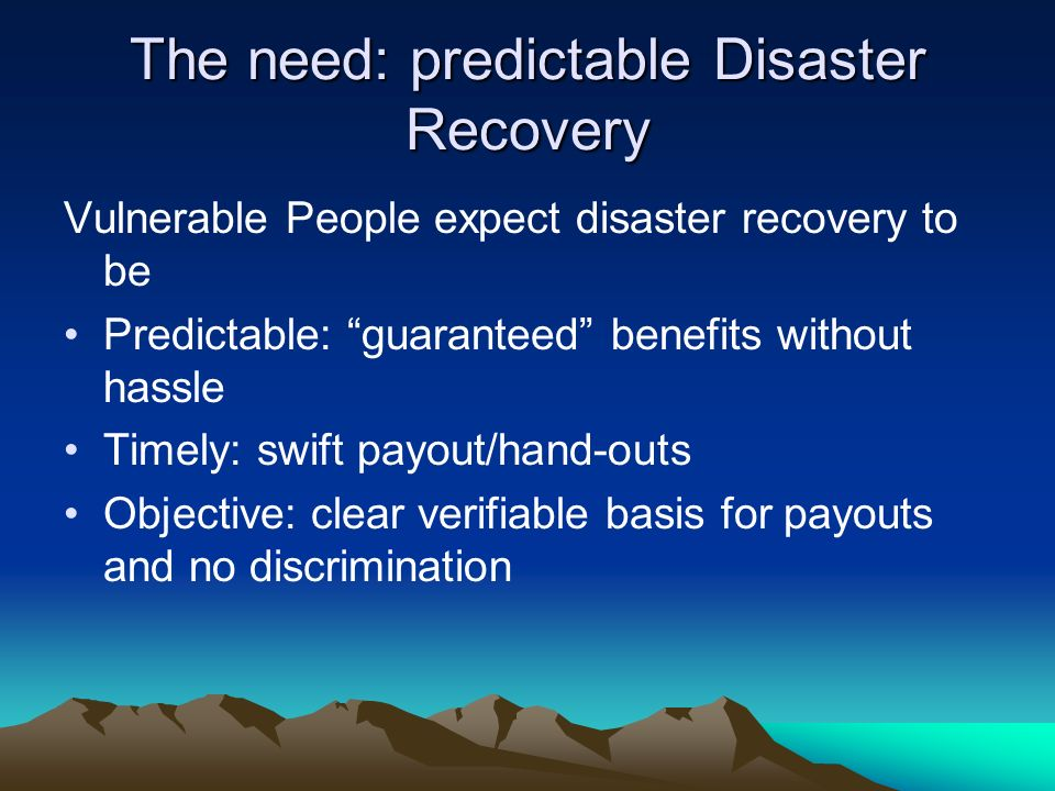 The need: predictable Disaster Recovery Vulnerable People expect disaster recovery to be Predictable: guaranteed benefits without hassle Timely: swift payout/hand-outs Objective: clear verifiable basis for payouts and no discrimination
