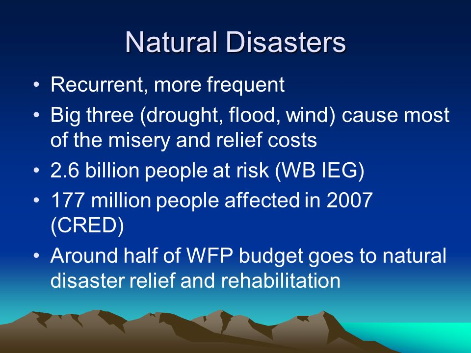 Natural Disasters Recurrent, more frequent Big three (drought, flood, wind) cause most of the misery and relief costs 2.6 billion people at risk (WB I