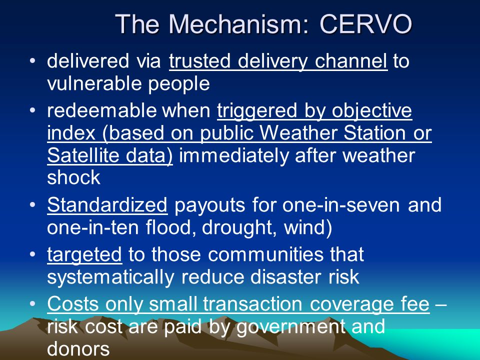 The Mechanism: CERVO delivered via trusted delivery channel to vulnerable people redeemable when triggered by objective index (based on public Weather Station or Satellite data) immediately after weather shock Standardized payouts for one-in-seven and one-in-ten flood, drought, wind) targeted to those communities that systematically reduce disaster risk Costs only small transaction coverage fee – risk cost are paid by government and donors
