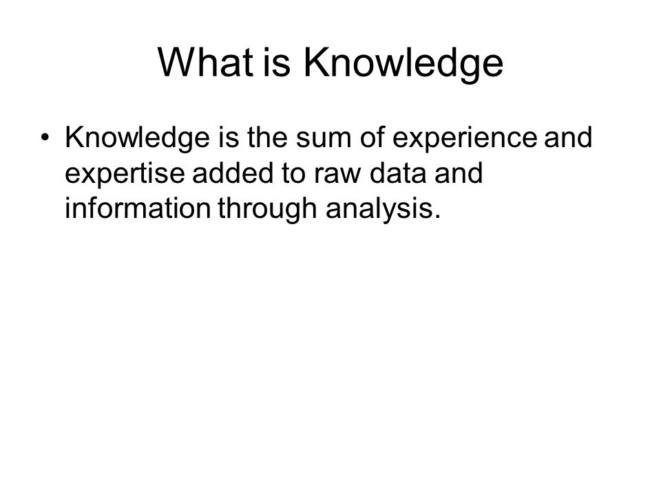 What is Knowledge Knowledge is the sum of experience and expertise added to raw data and information through analysis.
