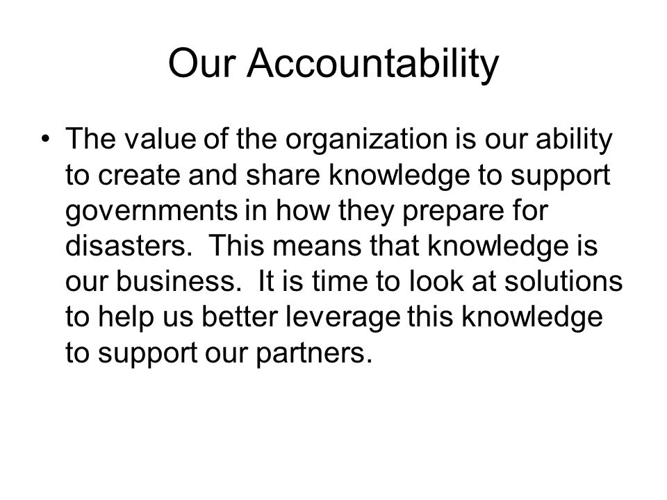 Our Accountability The value of the organization is our ability to create and share knowledge to support governments in how they prepare for disasters.