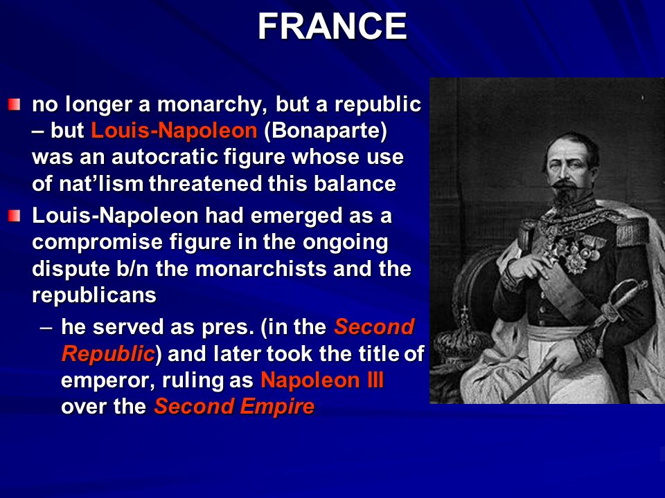 FRANCEno longer a monarchy, but a republic – but Louis-Napoleon (Bonaparte) was an autocratic figure whose use of natlism threatened this balance Louis-Napoleon had emerged as a compromise figure in the ongoing dispute b/n the monarchists and the republicans –h–h–h–he served as pres.