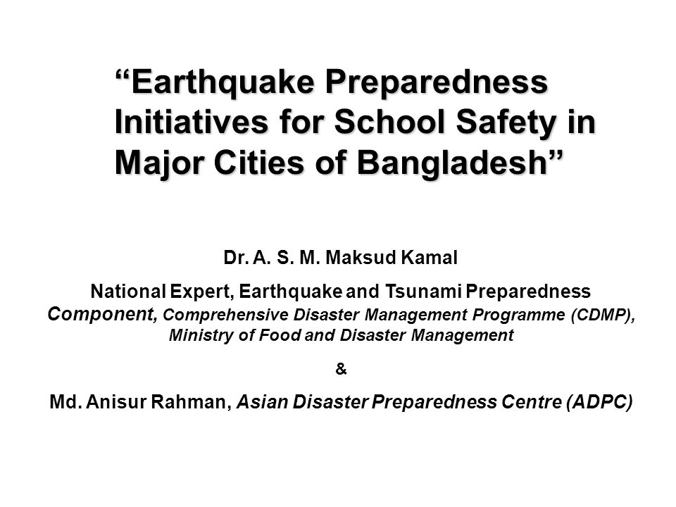 Earthquake Preparedness Initiatives for School Safety in Major Cities of Bangladesh Dr. A. S. M. Maksud Kamal National Expert, Earthquake and Tsunami