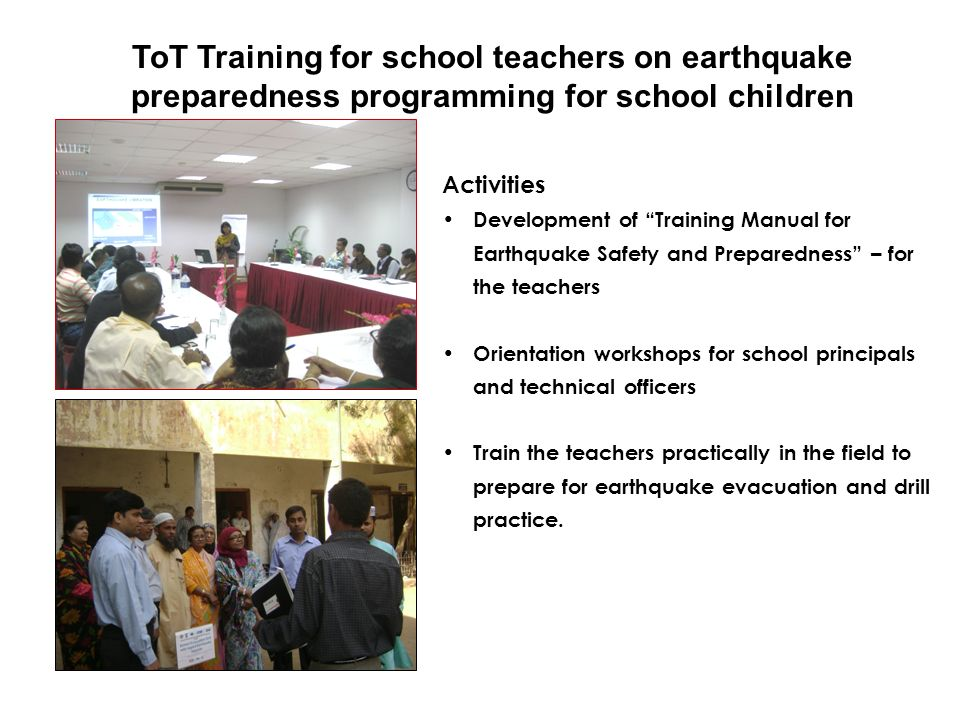 Dissemination of information on earthquake preparedness for school children Activities Class lecture for school children to disseminate ideas about earthquake and preparedness in this regard Train the students to prepare for Mock drill exercise in the schools along with the teachers.