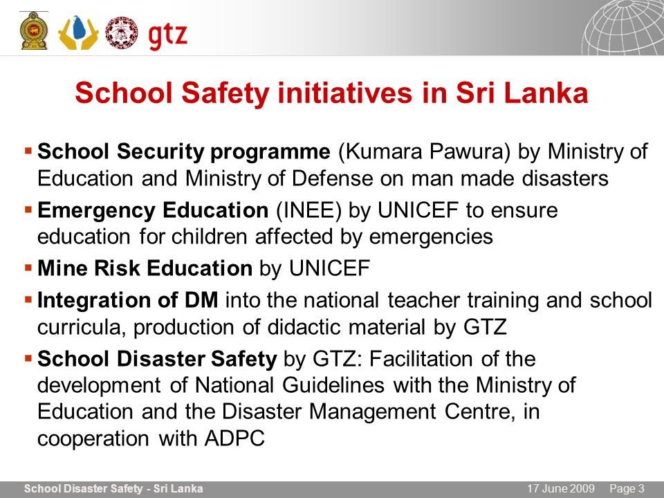 17 June 2009 Page 3School Disaster Safety - Sri Lanka School Safety initiatives in Sri Lanka School Security programme (Kumara Pawura) by Ministry of Education and Ministry of Defense on man made disasters Emergency Education (INEE) by UNICEF to ensure education for children affected by emergencies Mine Risk Education by UNICEF Integration of DM into the national teacher training and school curricula, production of didactic material by GTZ School Disaster Safety by GTZ: Facilitation of the development of National Guidelines with the Ministry of Education and the Disaster Management Centre, in cooperation with ADPC