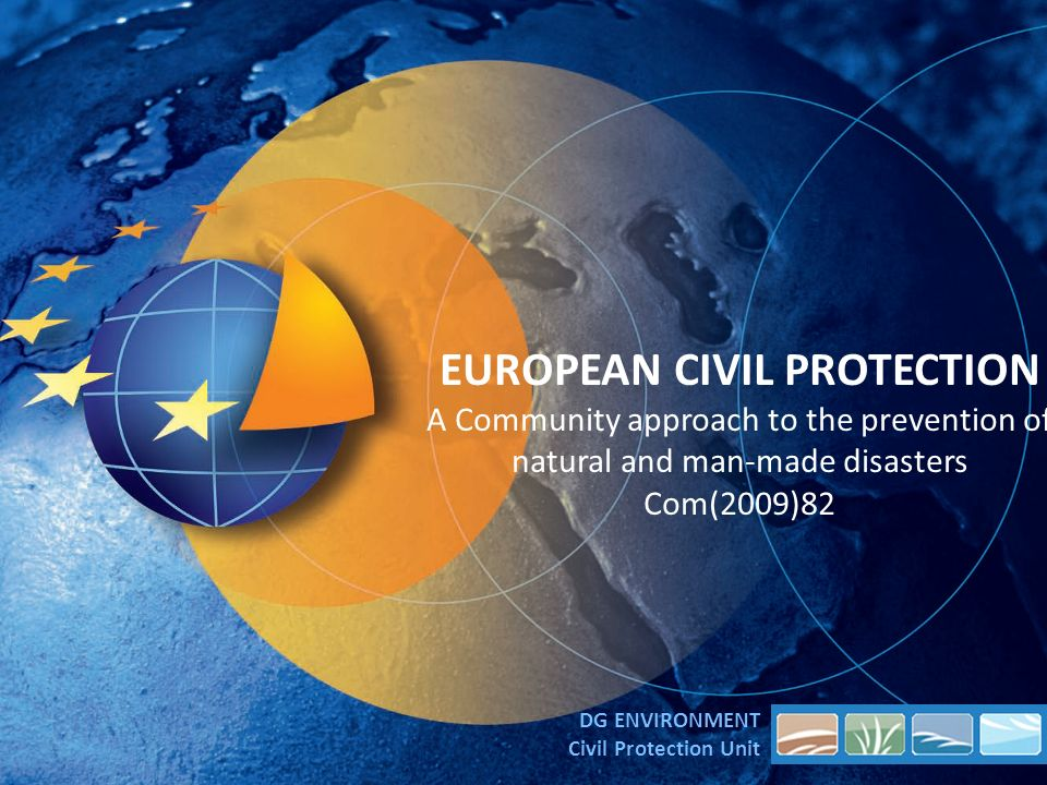 EUROPEAN CIVIL PROTECTION A Community approach to the prevention of natural and man-made disasters Com(2009)82 DG ENVIRONMENT Civil Protection Unit