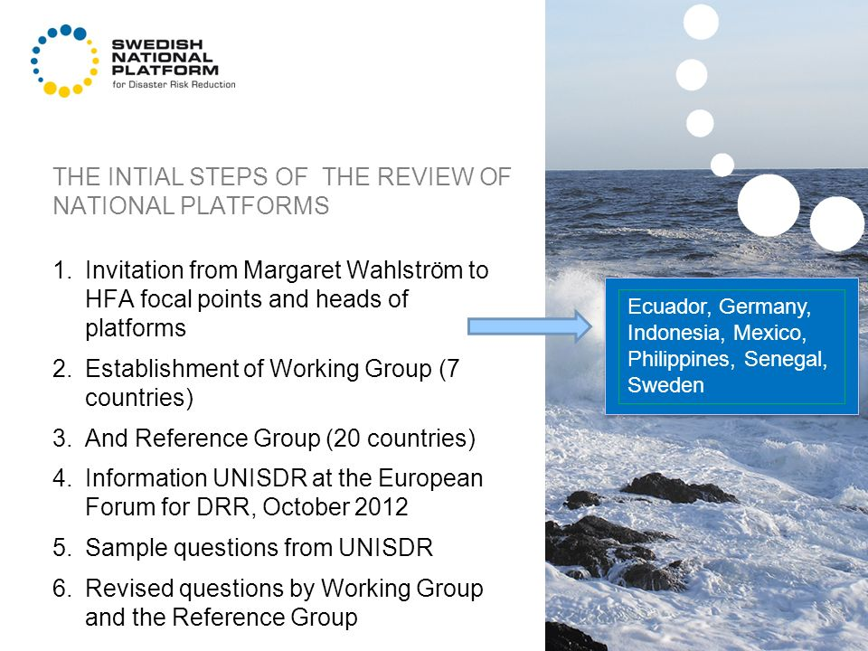THE INTIAL STEPS OF THE REVIEW OF NATIONAL PLATFORMS 1.Invitation from Margaret Wahlström to HFA focal points and heads of platforms 2.Establishment of Working Group (7 countries) 3.And Reference Group (20 countries) 4.Information UNISDR at the European Forum for DRR, October 2012 5.Sample questions from UNISDR 6.Revised questions by Working Group and the Reference Group Ecuador, Germany, Indonesia, Mexico, Philippines, Senegal, Sweden
