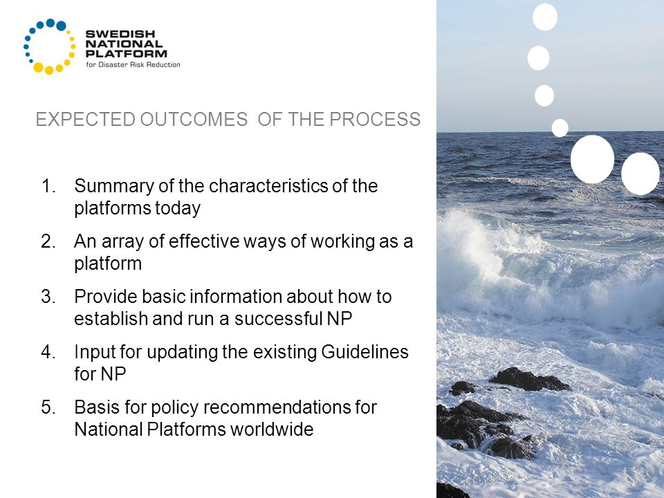 EXPECTED OUTCOMES OF THE PROCESS 1.Summary of the characteristics of the platforms today 2.An array of effective ways of working as a platform 3.Provide basic information about how to establish and run a successful NP 4.Input for updating the existing Guidelines for NP 5.Basis for policy recommendations for National Platforms worldwide