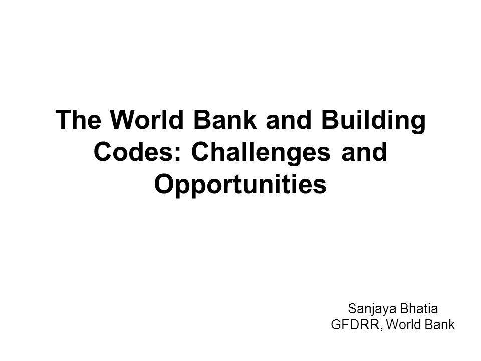 The World Bank and Building Codes: Challenges and Opportunities Sanjaya Bhatia GFDRR, World Bank