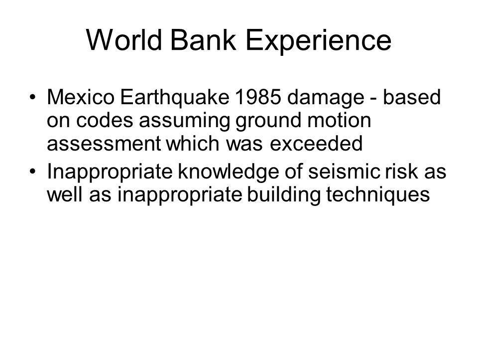 World Bank Experience Mexico Earthquake 1985 damage - based on codes assuming ground motion assessment which was exceeded Inappropriate knowledge of seismic risk as well as inappropriate building techniques