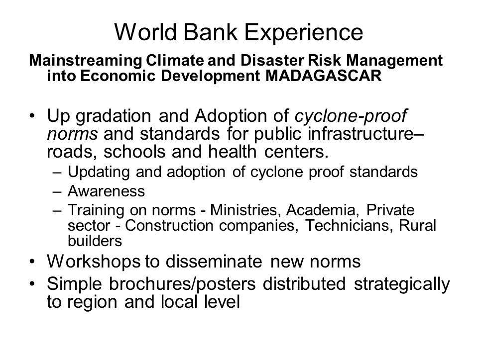 World Bank Experience Mainstreaming Climate and Disaster Risk Management into Economic Development MADAGASCAR Up gradation and Adoption of cyclone-proof norms and standards for public infrastructure– roads, schools and health centers.