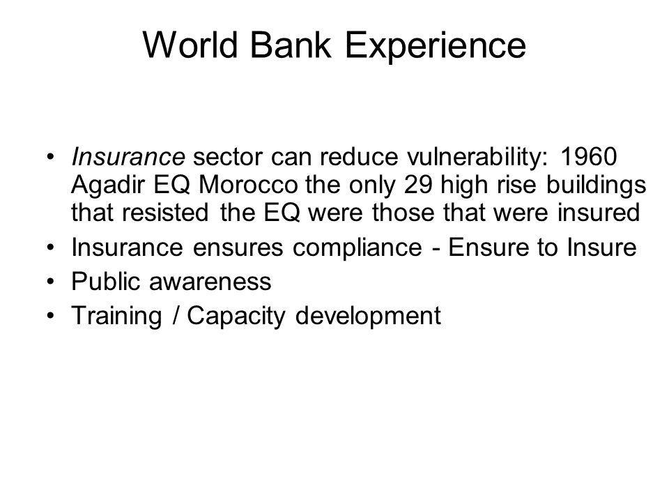 World Bank Experience Insurance sector can reduce vulnerability: 1960 Agadir EQ Morocco the only 29 high rise buildings that resisted the EQ were those that were insured Insurance ensures compliance - Ensure to Insure Public awareness Training / Capacity development