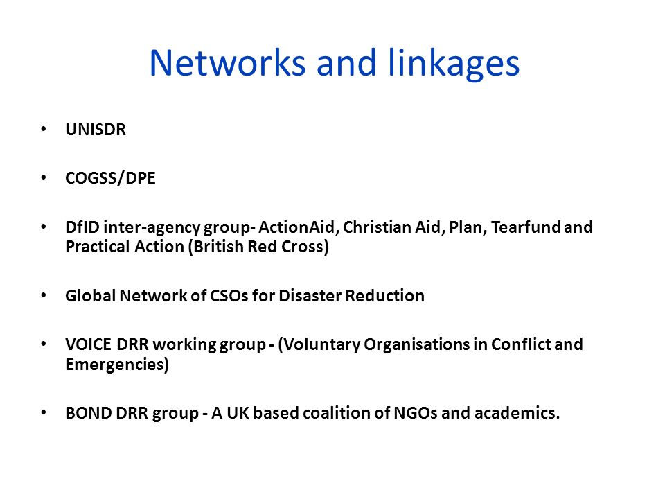 Networks and linkages UNISDR COGSS/DPE DfID inter-agency group- ActionAid, Christian Aid, Plan, Tearfund and Practical Action (British Red Cross) Glob