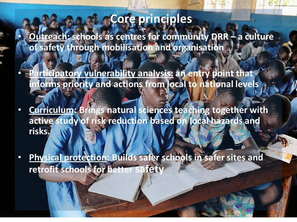 Core principles Outreach: schools as centres for community DRR – a culture of safety through mobilisation and organisation Participatory vulnerability analysis: an entry point that informs priority and actions from local to national levels Curriculum: Brings natural sciences teaching together with active study of risk reduction based on local hazards and risks.