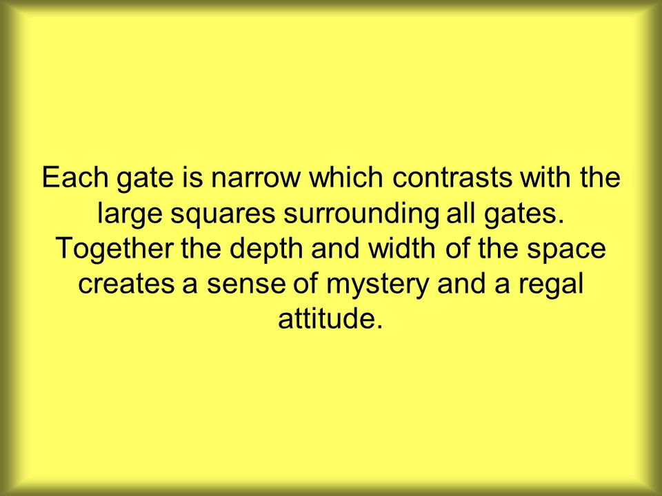 Each gate is narrow which contrasts with the large squares surrounding all gates. Together the depth and width of the space creates a sense of mystery