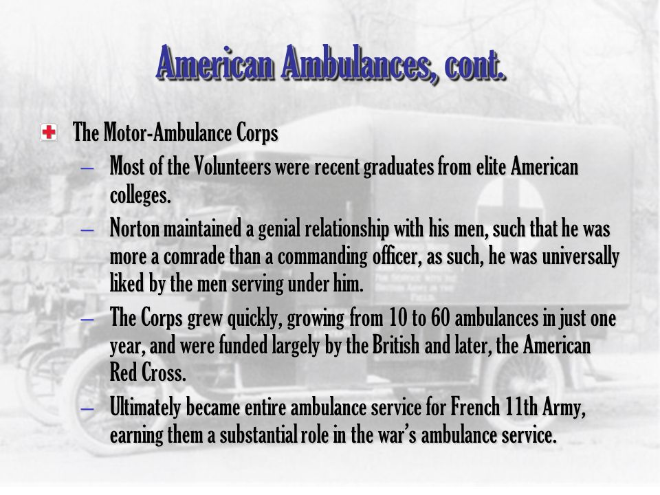 American Ambulances in the War In 1914, 1915, and 1916, many American university men went to France for the purpose of providing Emergency Medical Services to the allies.