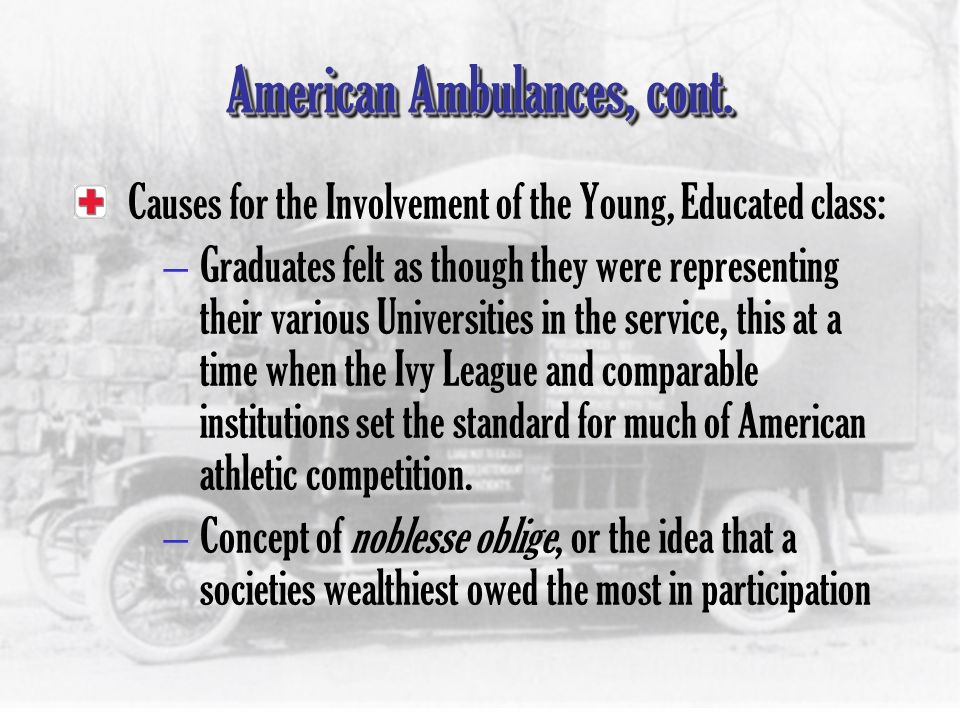 American Ambulances, cont. Causes for the Involvement of the Young, Educated class: –Intellectual attitude of current graduates meant many did not wan