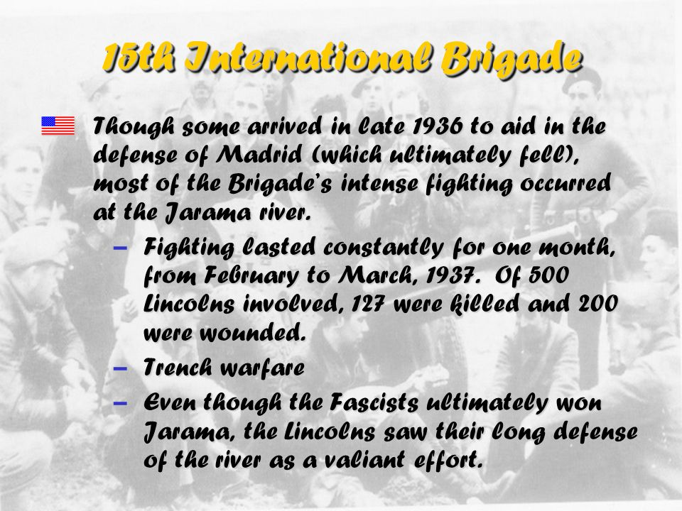 15th International Brigade Initially, three Brigades of Americans went to fight in the 15th International Brigade –The George Washington Battalion –The Abraham Lincoln Battalion –The John Brown Anti-Aircraft Battalion The two Brigades were later combined into the Washington-Lincoln Brigade, referred to usually as simply the Lincoln Brigade or the 15th International Brigade.