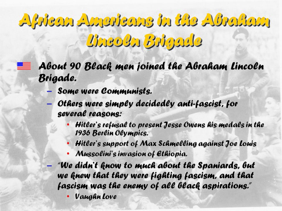 African-Americans in the Abraham Lincoln Brigade One of the greatest legacies of the Brigade was the fact that it represented the first integrated military unit of Americans.