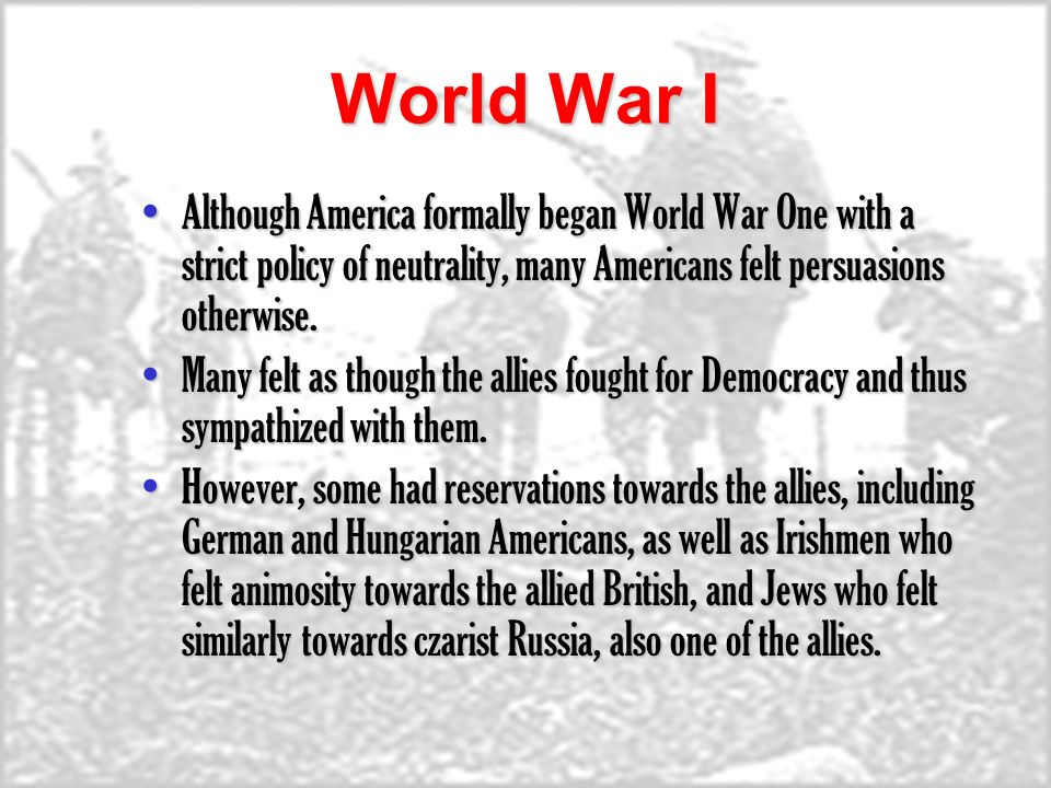 World War I Although America formally began World War One with a strict policy of neutrality, many Americans felt persuasions otherwise.Although America formally began World War One with a strict policy of neutrality, many Americans felt persuasions otherwise.