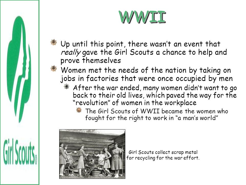 WWII (1939-1945) During the war, Girl Scouts rose to the occasion and greatly helped on the home front They operated bicycle courier services, investe