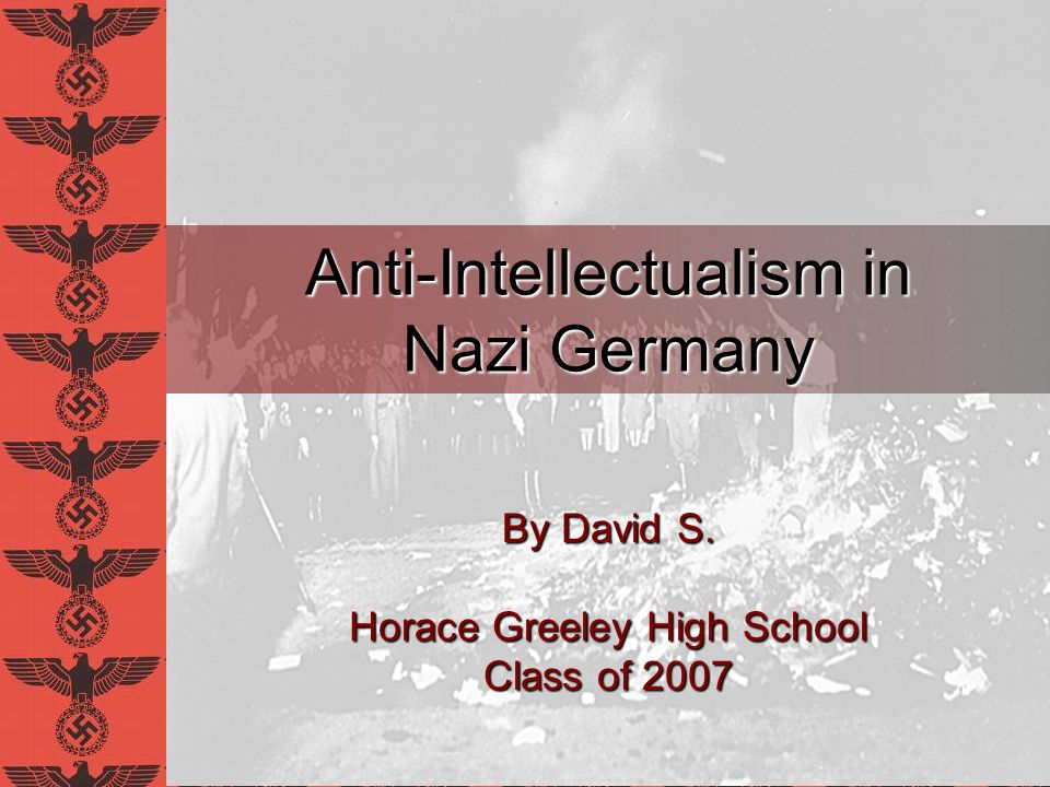 Anti-Intellectualism in Nazi Germany By David S. Horace Greeley High School Class of 2007