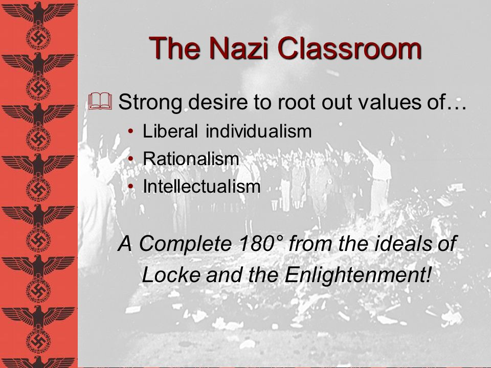 The Nazi Classroom Strong desire to root out values of… Liberal individualism Rationalism Intellectualism A Complete 180° from the ideals of Locke and