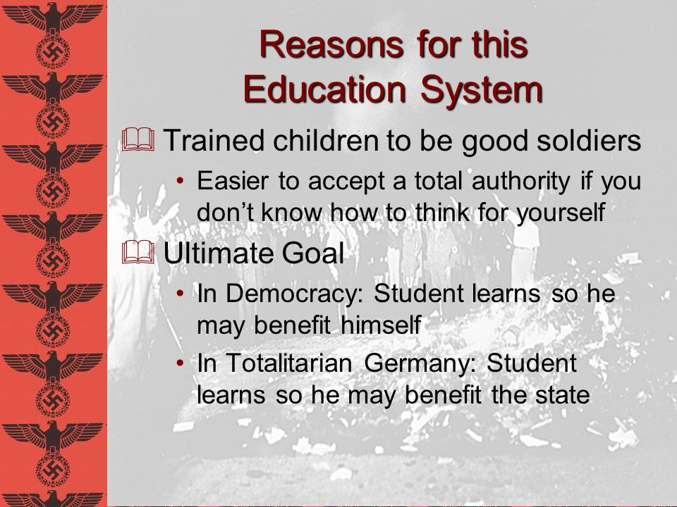 Reasons for this Education System Trained children to be good soldiers Easier to accept a total authority if you dont know how to think for yourself U