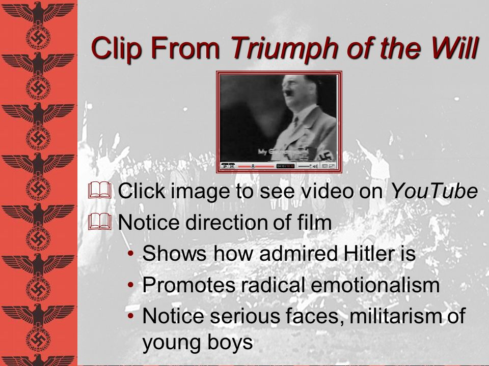 Clip From Triumph of the Will Click image to see video on YouTube Notice direction of film Shows how admired Hitler is Promotes radical emotionalism N