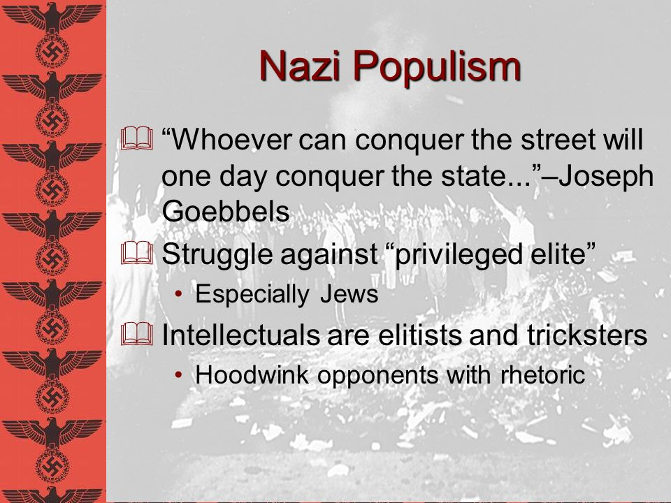 Nazi Populism Whoever can conquer the street will one day conquer the state...–Joseph Goebbels Struggle against privileged elite Especially Jews Intel