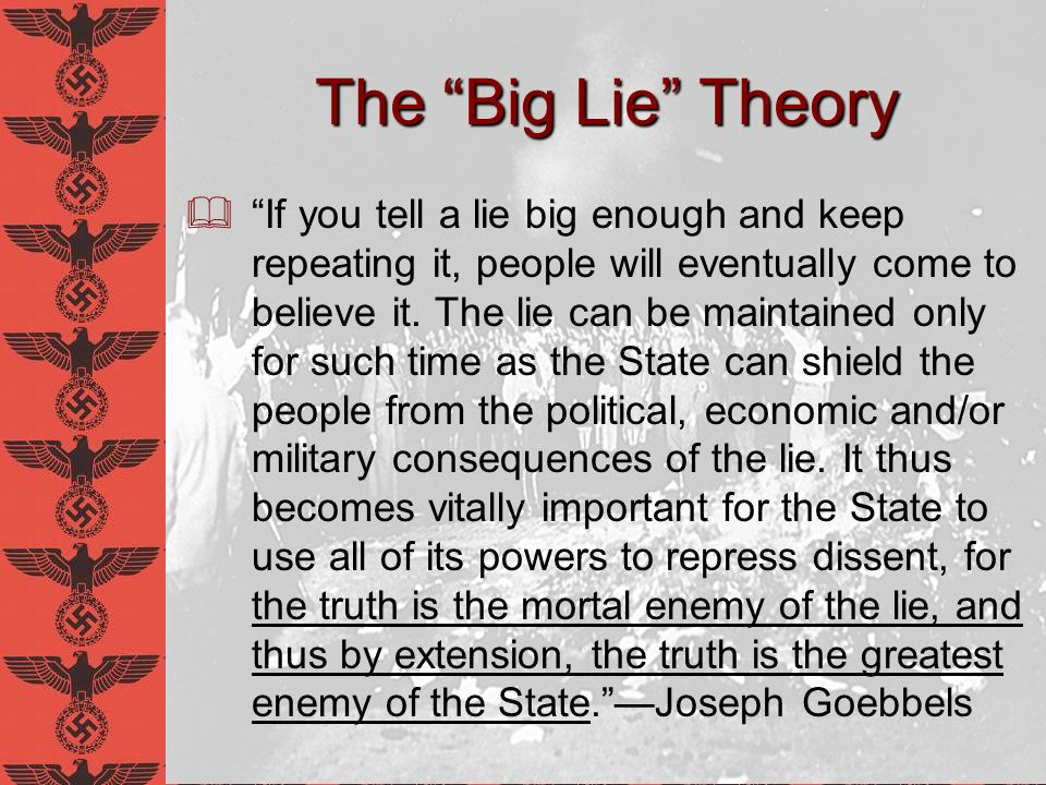 The Big Lie Theory If you tell a lie big enough and keep repeating it, people will eventually come to believe it. The lie can be maintained only for s