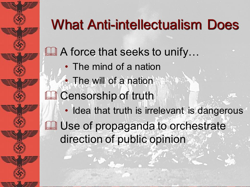 What Anti-intellectualism Does A force that seeks to unify… The mind of a nation The will of a nation Censorship of truth Idea that truth is irrelevan
