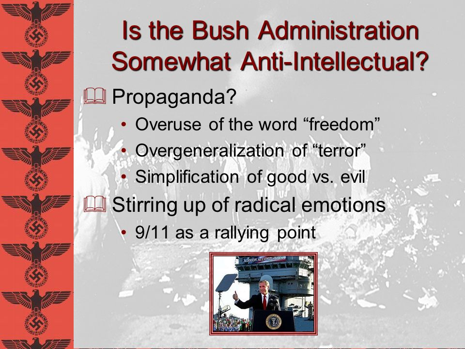 Is the Bush Administration Somewhat Anti-Intellectual? Propaganda? Overuse of the word freedom Overgeneralization of terror Simplification of good vs.