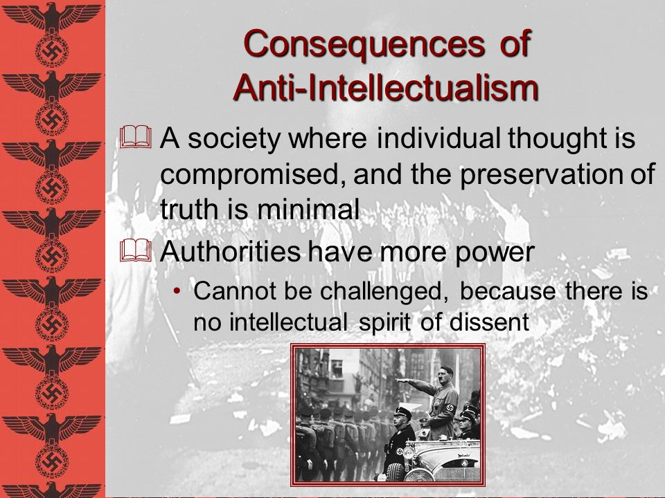 Consequences of Anti-Intellectualism A society where individual thought is compromised, and the preservation of truth is minimal Authorities have more
