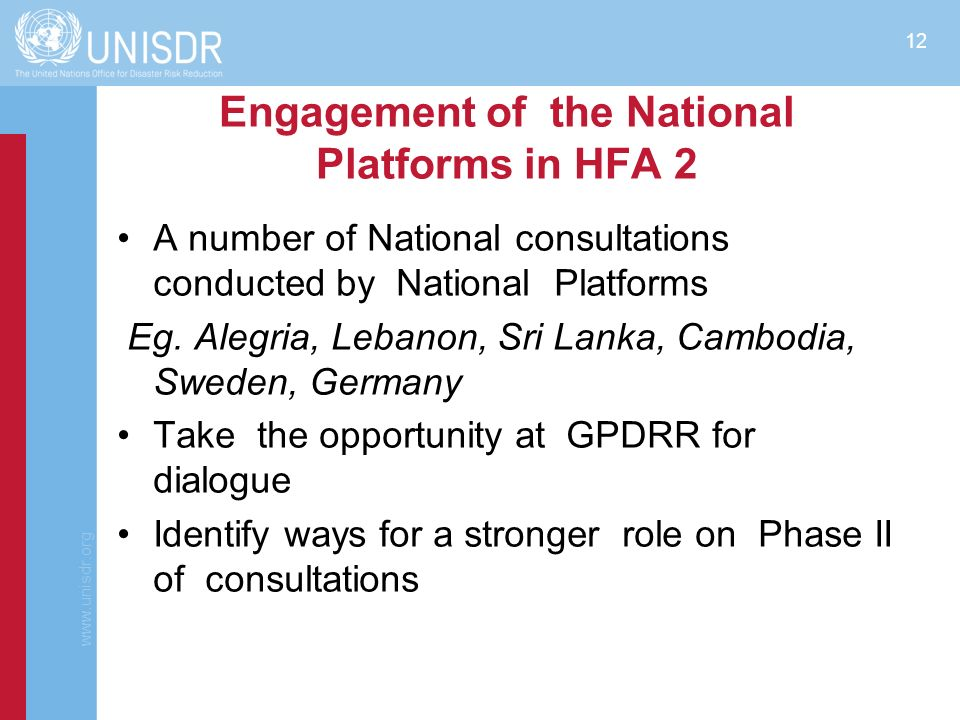 www.unisdr.org 13 Phase 2 of consultations on HFA2 –Key elements of HFA2 will be prepared drawing on the consultations and deliberations at the 4th GPDRR; –In 2013-2014: consultations based on the key elements will be sought with countries, IGOs and stakeholders.