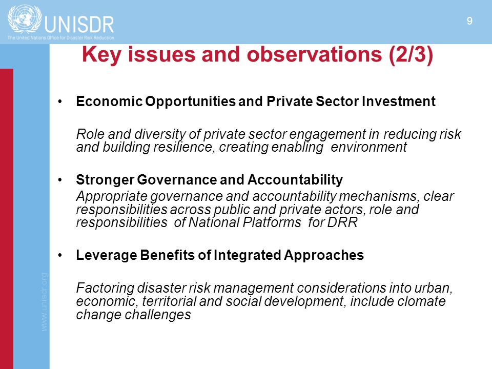 www.unisdr.org 10 Key issues and observations (3/3) Integrate climate change issues more fully into the HFA2 Concrete steps to prevent the creation of new risks, and accept the reduction of greenhouse gases as a disaster reduction priority Advances in Science and Technology More effective interplay of science, policy and practice in support of disaster risk reduction provides an opportunity for collaborative learning and action Building Womens Leadership Women to assume leadership in promoting disaster risk reduction locally and nationally.
